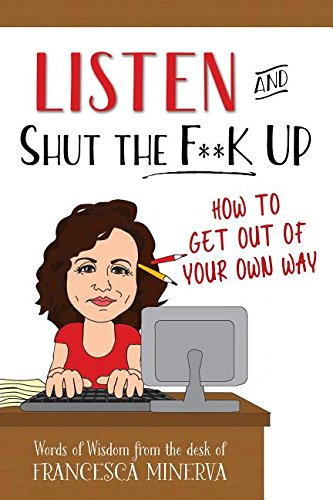 Listen and Shut the F**k Up: How to Get Out of Your Own Way