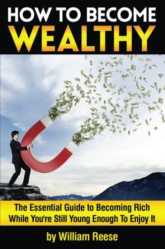 How to Become Wealthy: The Essential Guide to Becoming Rich While You're Still Young Enough To Enjoy It