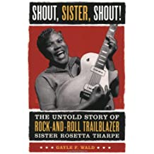 Shout, Sister, Shout!: The Untold Story of Rock-and-roll Trailblazer Sister Rosetta Tharp