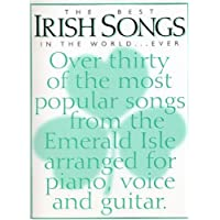 The Best Irish Songs In The World-Ever: Over Thirty Of The Most Popular Songs From The Emerald Isle Arranged For Voice, Piano And Guitar : [Complete With Full Lyrics And Guitar Chord Boxes]