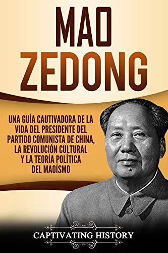 Mao Zedong: Una guía cautivadora de la vida del presidente del Partido Comunista de China, la Revolución Cultural y la teoría política del maoísmo (Libro en Español/Spanish Book Version) por Captivating History