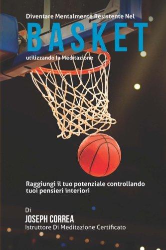 Diventare mentalmente resistente nel Basket utilizzando la meditazione: Raggiungi il tuo potenziale controllando i tuoi pensieri interiori por Joseph Correa (Istruttore di Meditazione Certificato)