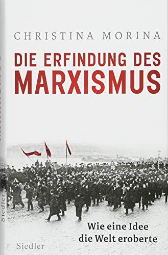 Die Erfindung des Marxismus: Wie eine Idee die Welt eroberte