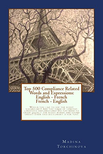 Top 500 Compliance Related Words and Expressions: English - French, French - English: Would you like to use the right vocabulary? Are you tired of ... sound great? Then this dictionary is for you! par Mrs. Madina Torchinova