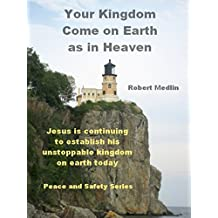 Your Kingdom Come on Earth as in Heaven: Jesus is continuing to establish his unstoppable kingdom on earth today (English Edition)