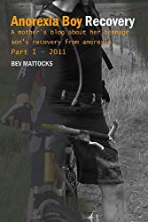 Anorexia Boy Recovery: A mother's blog about her teenage son's recovery from anorexia Part I - 2011 by Bev Mattocks (2013-01-07)