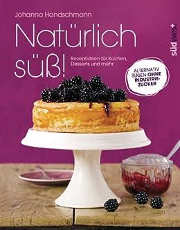 Natürlich süß!: Rezeptideen für Kuchen, Desserts und mehr. Alternativ süßen ohne Industriezucker von [Handschmann, Johanna]