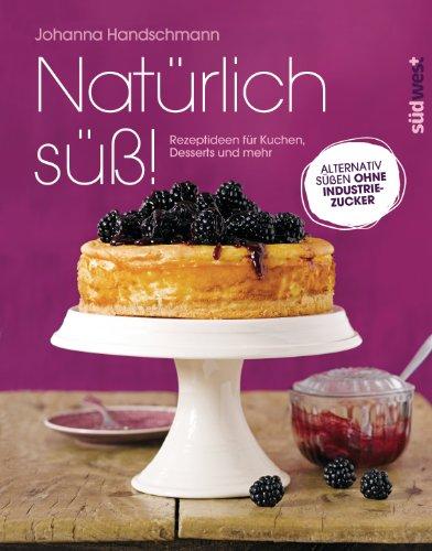 Natürlich süß!: Rezeptideen für Kuchen, Desserts und mehr. Alternativ süßen ohne Industriezucker - Xylit Süßen