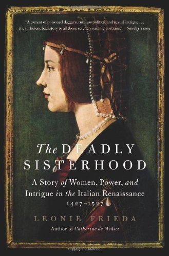 The Deadly Sisterhood: A Story of Women, Power, and Intrigue in the Italian Renaissance, 1427-1527 by Frieda, Leonie (2014) Paperback