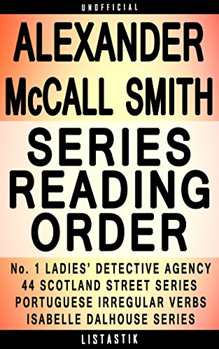 Alexander McCall Smith Series Reading Order: Series List - In Order: No. 1 Ladies' Detective Agency, 44 Scotland Street, Isabel Dalhousie, Portuguese Irregular ... (Listastik Series Reading Order Book 31)