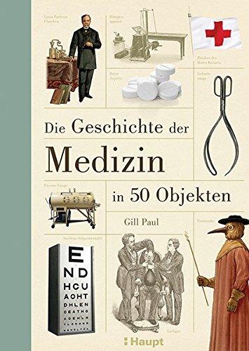 Der Medizin Geschichte (Die Geschichte der Medizin in 50 Objekten)