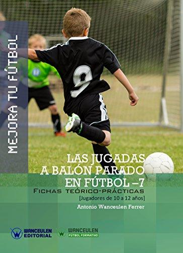 Mejora tu Fútbol. Las jugadas a balón parado en Fútbol-7: Fichas teórico-prácticas para jugadores de 10 a 12 años por Antonio Wanceulen Ferrer