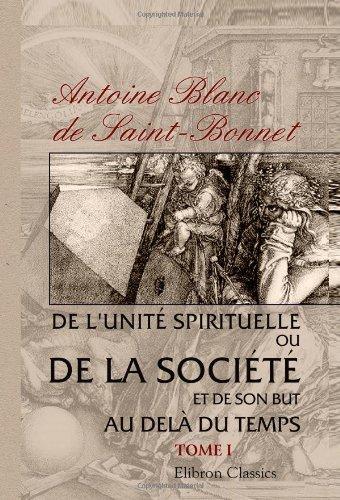 De l'unité spirituelle, ou de la société et de son but au delà du temps: Tome 1 par Antoine Joseph Élisée Adolphe Blanc de Saint-Bonnet