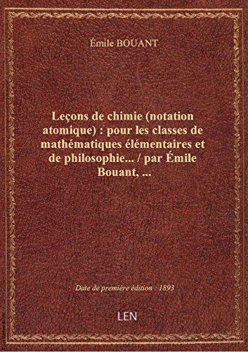 Leons de chimie (notation atomique) : pour les classes de mathmatiques lmentaires et de philosop