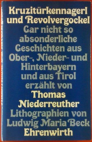 Kruzitürkennagerl und Revolvergockel. Gar nicht so absonderliche Geschichten aus Ober-, Nieder- und Hinterbayern und aus Tirol.