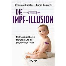 Die Impf-Illusion: Infektionskrankheiten, Impfungen und die unterdrückten Fakten