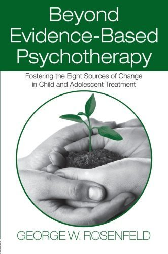 Beyond Evidence-Based Psychotherapy: Fostering the Eight Sources of Change in Child and Adolescent Treatment (Counseling and Psychotherapy: ... Historical, and Cultural Perspectives) by Rosenfeld, George W. (2008) Paperback