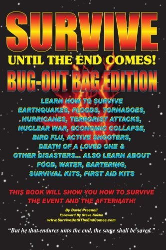 Survive Until The End Comes - (Bug-Out Bag Edition): Survive Earthquakes, Floods, Tornadoes, Hurricanes, Terrorist Attacks, War, Bird Flu, Shooters, & ... Water, Bartering, First Aid & Survival Kits