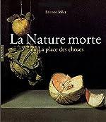 La Nature morte ou la place des choses - L'Objet et son lieu dans l'art occidental de Etienne Jollet