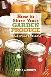 How to Store Your Garden Produce: The Key to Self-Sufficiency by Piers Warren (2008-03-01)