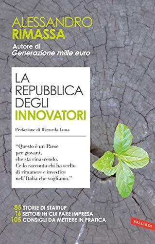 La repubblica degli innovatori: 85 storie di startup. 16 settori in cui fare impresa. 105 consigli da mettere in pratica.