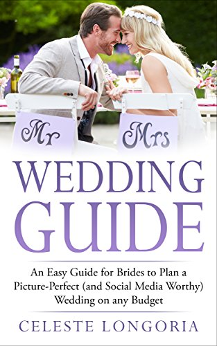 Wedding Guide: An Easy Guide for Brides to Plan a Picture-Perfect (and Social Media Worthy) Wedding on Any Budget (Wedding Planning, Step-By-Step Wedding ... Wedding Advice for Planning Perfection)