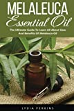 Melaleuca Essential Oil: The Ultimate Guide To Learn All About Uses And Benefits Of Melaleuca Oil (Tea Tree Oil, Wellness Research, Essential Oils Guide)
