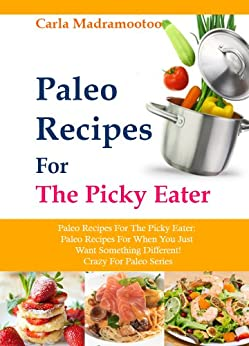 Paleo Recipes For The Picky Eater: Paleo Recipes For When You Just Want Something Different! (Crazy For Paleo Series) (English Edition) von [Madramootoo, Carla]