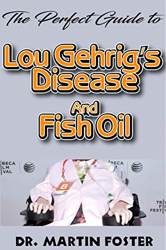 The Perfect Guide to Lou Gehrig's disease and Fish Oil: All you need to Know about Lou Gehrig's disease and How Fish Oil Can be used to prevent and cure it (English Edition) -