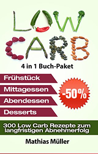 Low Carb Rezepte ohne Kohlenhydrate - 300 Low Carb Rezepte zum langfristigen Abnehmerfolg (Gesund leben - Low Carb 10)