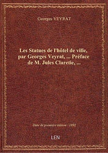 Les Statues de l'htel de ville , par Georges Veyrat,... Prface de M. Jules Claretie,...
