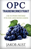 OPC Traubenkernextrakt: Die Supersubstanz für ein gesundes Leben (Antioxidantien & sekundäre Pflanzenstoffe gegen freie Radikale, Krankheiten & körperliche Beschwerden)