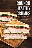 Crunch Healthy Crumbs: The 30 Yummiest