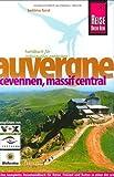 Auvergne, Cevennen, Massif Central: Das kompette Reisehandbuch für Reise, Freizeit und Kultur in einer der ursprünglichsten Regionen Frankreichs