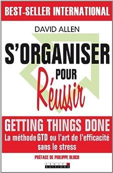 S'organiser pour réussir: Un maximum d'efficacité pour un minimum de stress ! par [Allen, David]