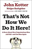 That's Not How We Do It Here!: A Story about How Organizations Rise and Fall--and Can Rise Again by John Kotter (2016-06-07)