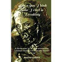 When you Think your Heart is Breaking: A Syrien man, an ill-fated relationship, a distant country, a woman who doesn't give up by Bettina Lieblich (2016-04-14)