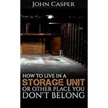 How to Live in a Storage Unit or Other Place You Don't Belong (English Edition)