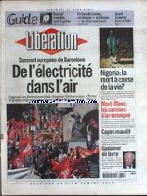 LIBERATION [No 6480] du 15/03/2002 - DE L'ELECTRICITE DANS L'AIR - SOMMET EUROPEEN DE BARCELONE - NIGERIA - LA MORT A CAUSE DE LA VIE - MONT-BLANC - LES CAMIONS A LA REMORQUE - CAPES MAUDIT - HANS GADAMER EST MORT.