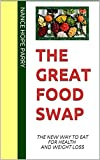 The GREAT FOOD SWAP : THE NEW WAY TO EAT FOR HEALTH AND WEIGHT LOSS (English Edition)