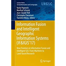 Information Fusion and Intelligent Geographic Information Systems (IF&IGIS'17): New Frontiers in Information Fusion and Intelligent GIS: From Maritime ... Notes in Geoinformation and Cartography)