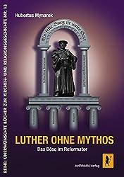Luther ohne Mythos: Das Böse im Reformator (Unerwünschte Bücher zur Kirchengeschichte)