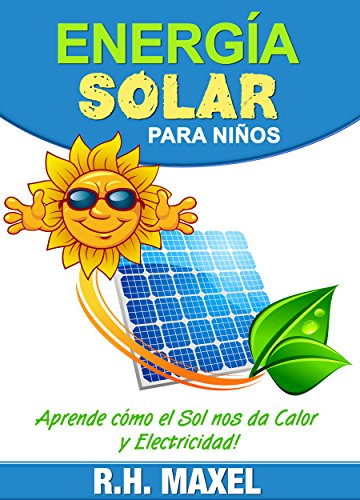 Energía Solar para Niños: Aprende cómo el Sol nos da Calor y Electricidad por R.H. Maxel