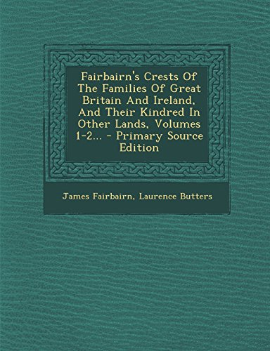 Fairbairn's Crests of the Families of Great Britain and Ireland, and Their Kindred in Other Lands, Volumes 1-2... - Primary Source Edition