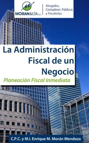 La Administración Fiscal de un Negocio por Enrique M. Morán Mendoza
