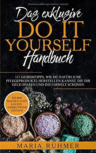 Das exklusive DO IT YOURSELF Handbuch: 111 Geheimtipps, wie Du natürliche Pflegeprodukte herstellen...