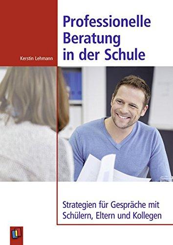 Professionelle Beratung in der Schule: Strategien für Gespräche mit Schülern, Eltern und Kollegen