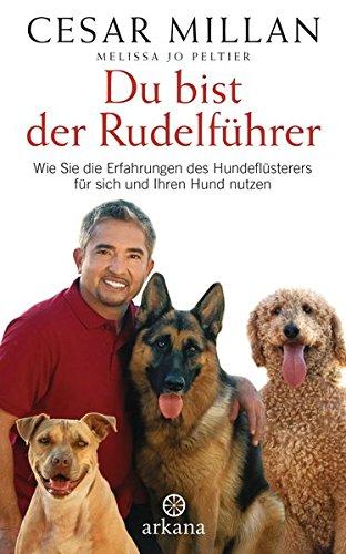 Du bist der Rudelführer: Wie Sie die Erfahrungen des Hundeflüsterers für sich und Ihren Hund nutzen - Sie Ihren Wie Sie Mann Lieben