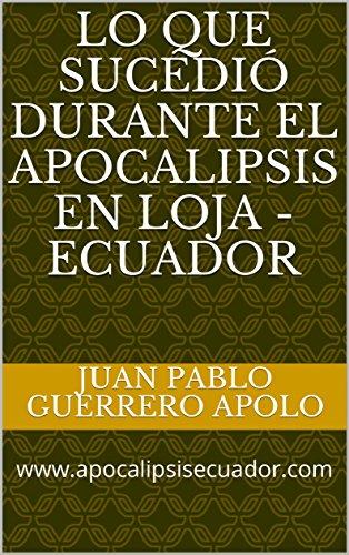 LO QUE SUCEDIÓ DURANTE EL APOCALIPSIS EN LOJA - ECUADOR: www.apocalipsisecuador.com por JUAN PABLO GUERRERO APOLO