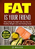 Burn Fat: Fat Is Your Friend: Why Eating The Right Fats Are Key For Healthy Weight Loss And Feeling Great (Ketogenic Healthy Fat Recipes)